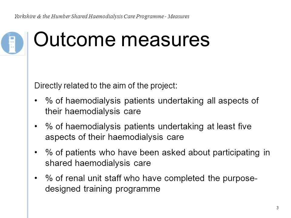Process Measures Measuring the activities/processes introduced to achieve aim; measures of whether an activity has been accomplished : % of staff who are enrolled on the training programme % of patients able to establish access (putting needles into their fistula) Yorkshire & the Humber Shared Haemodialysis Care Programme - Measures 4