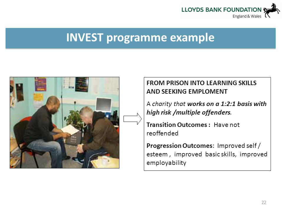 INVEST programme example FROM PRISON INTO LEARNING SKILLS AND SEEKING EMPLOMENT A charity that works on a 1:2:1 basis with high risk /multiple offenders.
