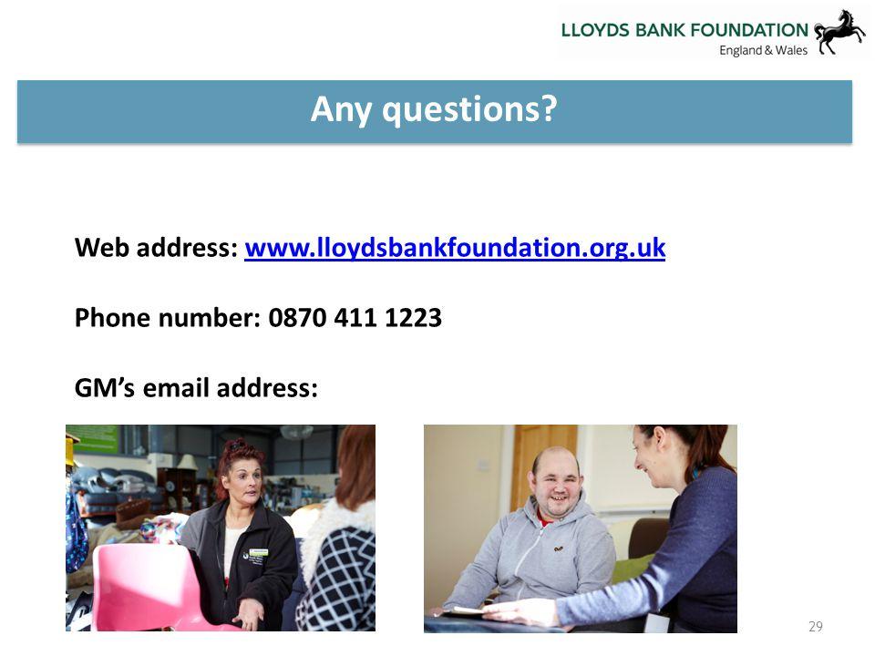 Web address: www.lloydsbankfoundation.org.ukwww.lloydsbankfoundation.org.uk Phone number: 0870 411 1223 GM's email address: Any questions.