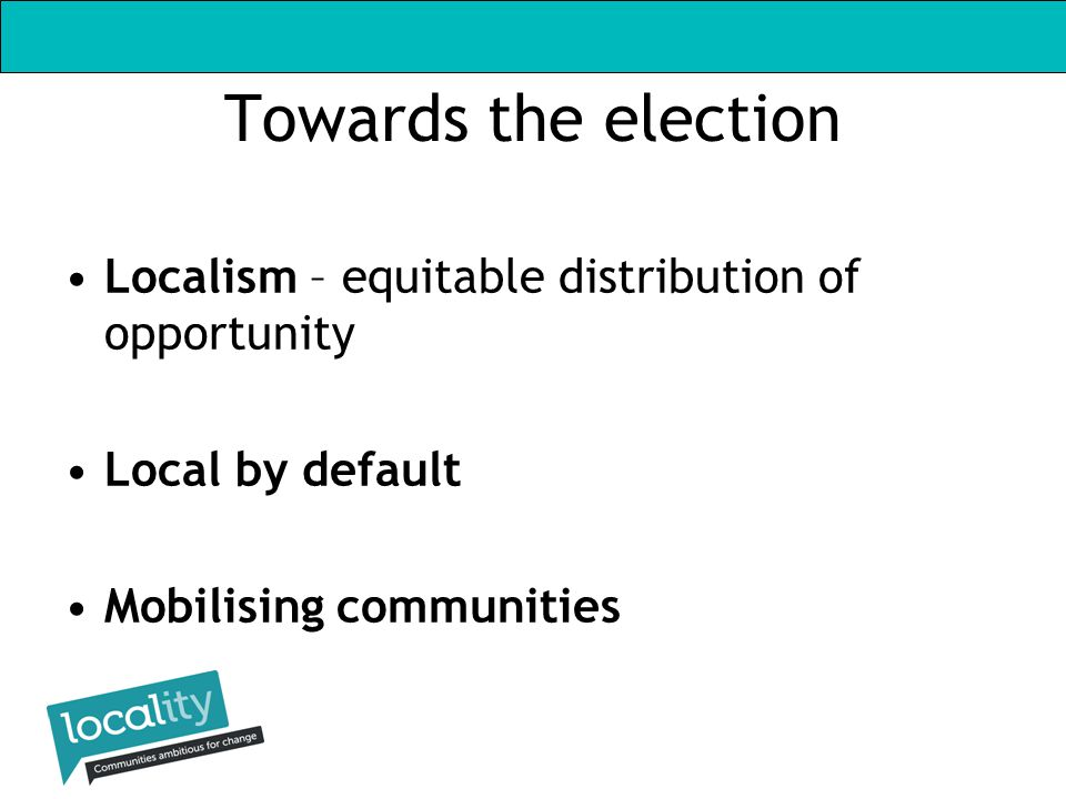 Towards the election Localism – equitable distribution of opportunity Local by default Mobilising communities