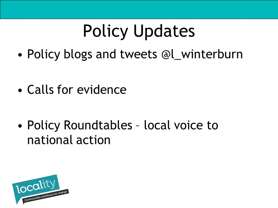 Policy Updates Policy blogs and tweets @l_winterburn Calls for evidence Policy Roundtables – local voice to national action