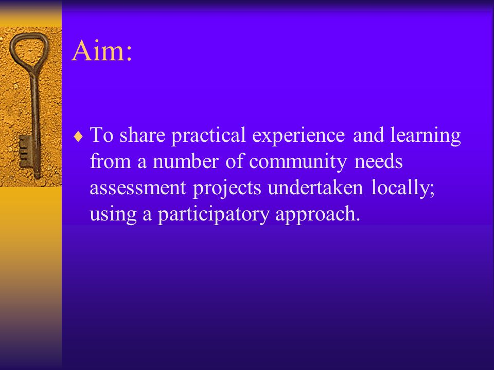 Aim:  To share practical experience and learning from a number of community needs assessment projects undertaken locally; using a participatory approach.