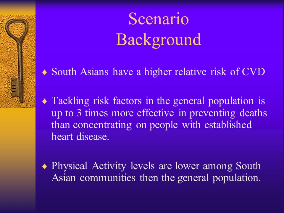 Scenario Background  South Asians have a higher relative risk of CVD  Tackling risk factors in the general population is up to 3 times more effective in preventing deaths than concentrating on people with established heart disease.