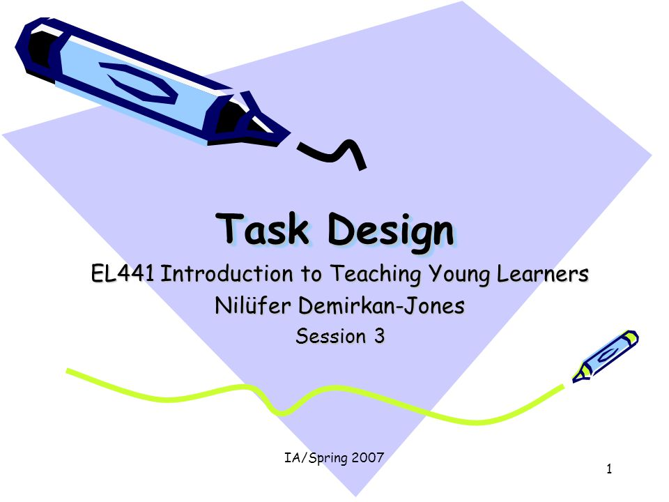 IA/Spring 2007 1 Task Design EL441 Introduction to Teaching Young Learners Nilüfer Demirkan-Jones Session 3