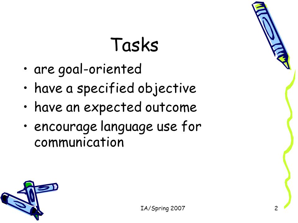 IA/Spring 20072 Tasks are goal-oriented have a specified objective have an expected outcome encourage language use for communication
