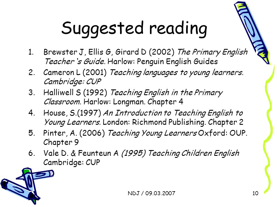 NDJ / 09.03.200710 Suggested reading 1.Brewster J, Ellis G, Girard D (2002) The Primary English Teacher ' s Guide. Harlow: Penguin English Guides 2.Ca
