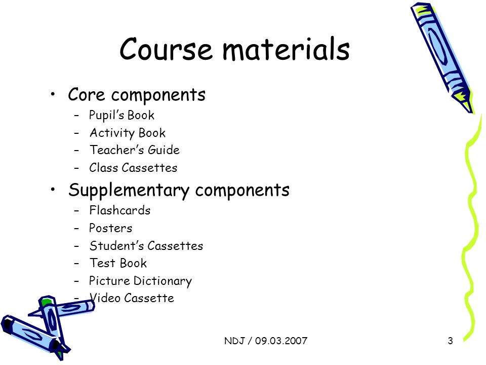 NDJ / 09.03.20073 Course materials Core components –Pupil ' s Book –Activity Book –Teacher ' s Guide –Class Cassettes Supplementary components –Flashc