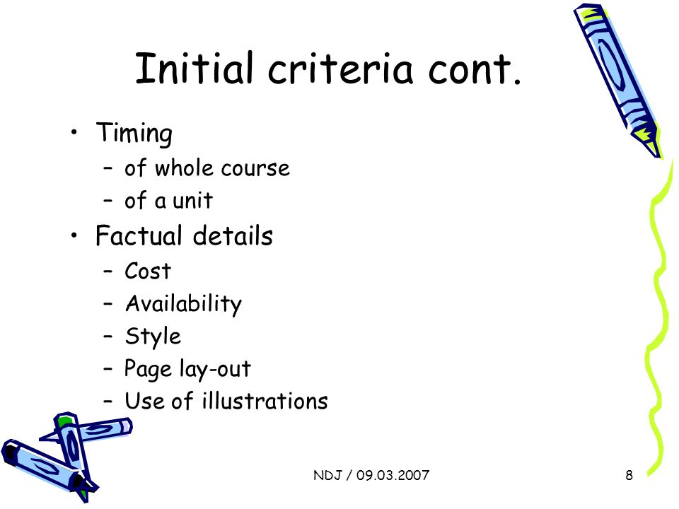 NDJ / 09.03.20078 Initial criteria cont. Timing –of whole course –of a unit Factual details –Cost –Availability –Style –Page lay-out –Use of illustrat
