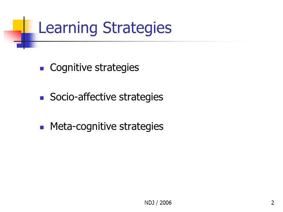 NDJ / 20062 Learning Strategies Cognitive strategies Socio-affective strategies Meta-cognitive strategies