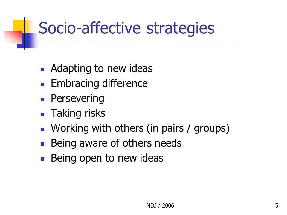 NDJ / 20065 Socio-affective strategies Adapting to new ideas Embracing difference Persevering Taking risks Working with others (in pairs / groups) Being aware of others needs Being open to new ideas