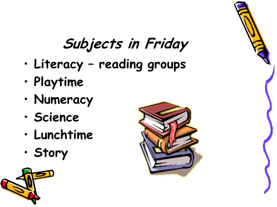 Subjects in Friday Literacy – reading groups Playtime Numeracy Science Lunchtime Story