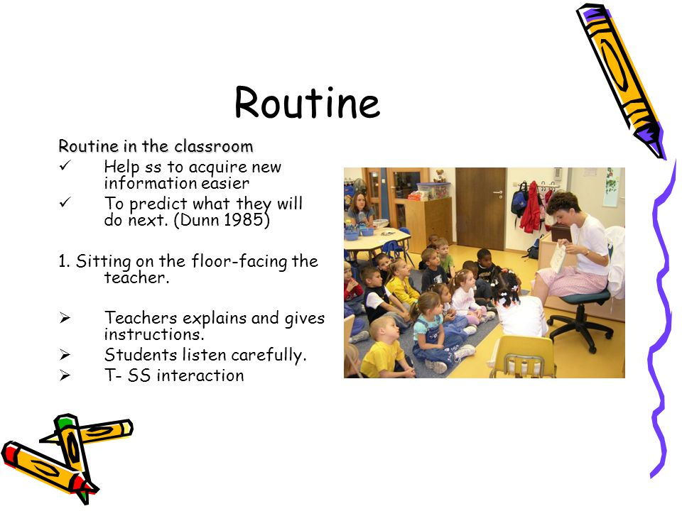 Routine Routine in the classroom Help ss to acquire new information easier To predict what they will do next. (Dunn 1985) 1. Sitting on the floor-faci