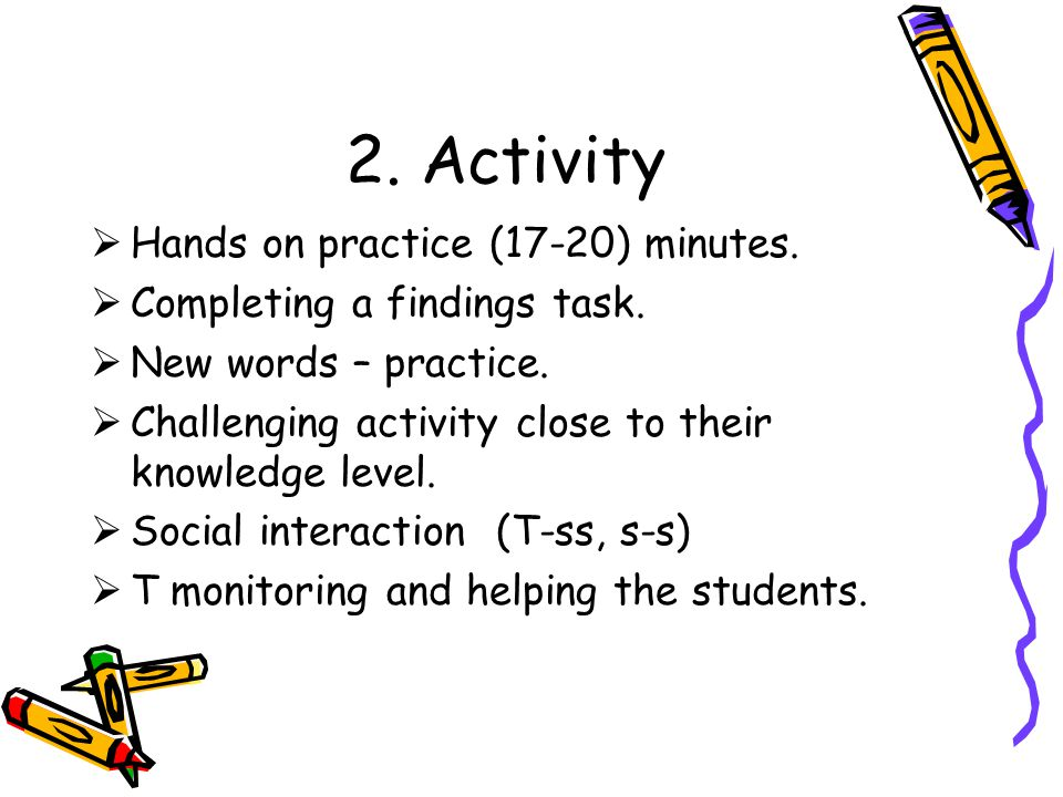 2. Activity  Hands on practice (17-20) minutes.  Completing a findings task.  New words – practice.  Challenging activity close to their knowledge