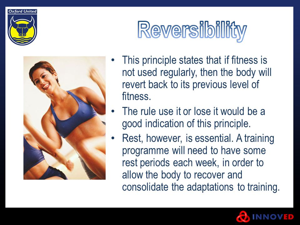 This principle states that if fitness is not used regularly, then the body will revert back to its previous level of fitness. The rule use it or lose