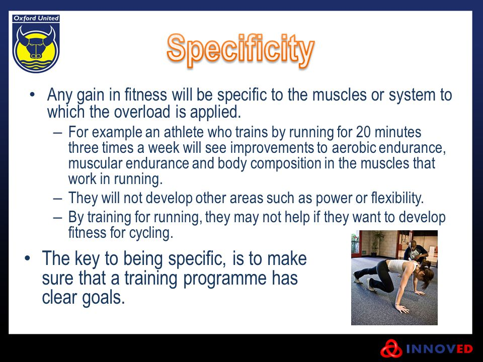 Any gain in fitness will be specific to the muscles or system to which the overload is applied. – For example an athlete who trains by running for 20