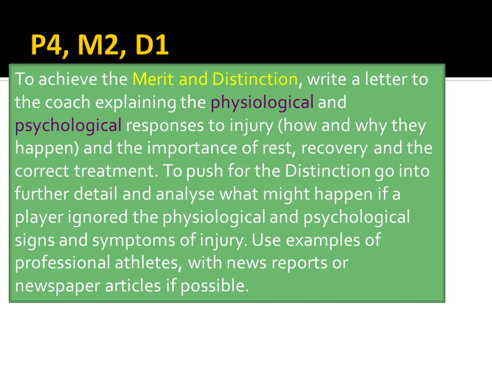 To achieve the Merit and Distinction, write a letter to the coach explaining the physiological and psychological responses to injury (how and why they happen) and the importance of rest, recovery and the correct treatment.