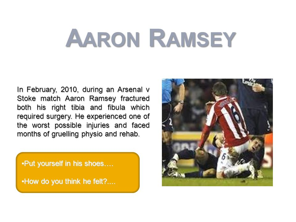 In February, 2010, during an Arsenal v Stoke match Aaron Ramsey fractured both his right tibia and fibula which required surgery.