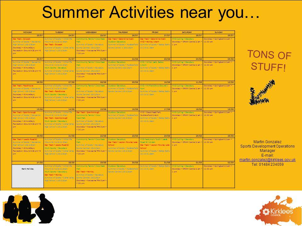 MONDAYTUESDAYWEDNESDAYTHURSDAYFRIDAYSATURDAYSUNDAY 23/0724/0725/0726/0727/0728/0729/07 Star Track - Scissett Summer of Sports – Newsome High School 1.00-2.30pm Doorstep – Almondbury Recreation Ground 4.30 pm – 6 pm Summer of Sports – Whitcliffe Mount SC 10.15-11.15am Star Track - Scissett Summer of Sports – Colne Valley High School 1.15-2.15pm Community Tennis – Crow Nest Park Summer of Sports – Dewsbury Sports Centre1.15-2.15pm Doorstep – Newsome TRA 6 pm – 7.30 pm Star Track – Salendine Nook Outdoor Dewsbury Summer of Sports – Huddersfield Sports Centre 1.15-2.15pm Star Track – Salendine Nook KYG – Honley 1-4pm Summer of Sports – Batley Baths 10.15-11.15am KYG Cycling – Dewsbury Doorstep – DRAM Centre 11 am – 1 pm Doorstep – Springbank 11 am – 12.30 pm 30/0731/0701/0802/0803/0804/0805/08 Summer of Sports – Newsome High School 1.00-2.30pm Doorstep – Almondbury Recreation Ground 4.30 pm – 6 pm Summer of Sports – Whitcliffe Mount SC 10.15-11.15am Multi Sports - Dewsbury Summer of Sports – Colne Valley High School 1.15-2.15pm Community Tennis – Crow Nest Park Summer of Sports – Dewsbury Sports Centre1.15-2.15pm Doorstep – Newsome TRA 6 pm – 7.30 pm Outdoor Dewsbury Summer of Sports – Huddersfield Sports Centre1.15-2.15pm KYG – Wilton park, Batley 1-4pm Summer of Sports – Batley Baths 10.15-11.15am KYG Cycling – Dewsbury Doorstep – DRAM Centre 11 am – 1 pm Doorstep – Springbank 11 am – 12.30 pm 06/0807/0808/0809/0810/0811/0812/08 Star Track - Rawthopre Summer of Sports – Newsome High School 1.00-2.30pm Doorstep – Almondbury Recreation Ground 4.30 pm – 6 pm Summer of Sports – Whitcliffe Mount SC 10.15-11.15am Star Track - Rawthorpe Multi Sports – Dewsbury Summer of Sports – Colne Valley High School 1.15-2.15pm Community Tennis – Crow Nest Park Summer of Sports – Dewsbury Sports Centre1.15-2.15pm Doorstep – Newsome TRA 6 pm – 7.30 pm Outdoor Dewsbury Summer of Sports – Huddersfield Sports Centre 1.15-2.15pm KYG – Mirfield Show Ground 1- 4pm Summer of Sports – Batley Bath