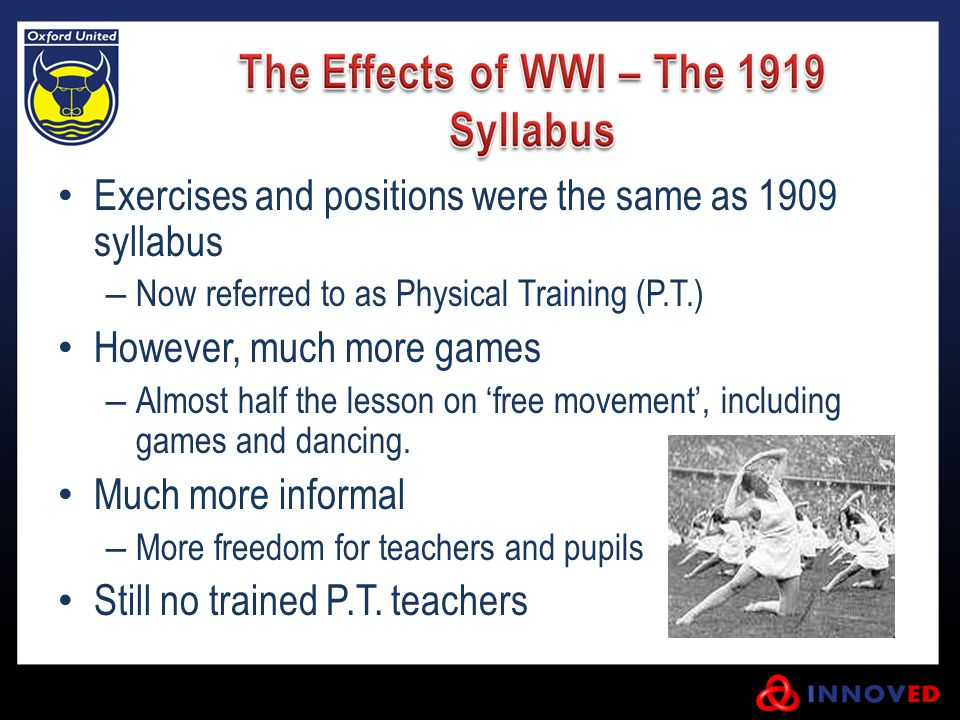 Exercises and positions were the same as 1909 syllabus – Now referred to as Physical Training (P.T.) However, much more games – Almost half the lesson on 'free movement', including games and dancing.