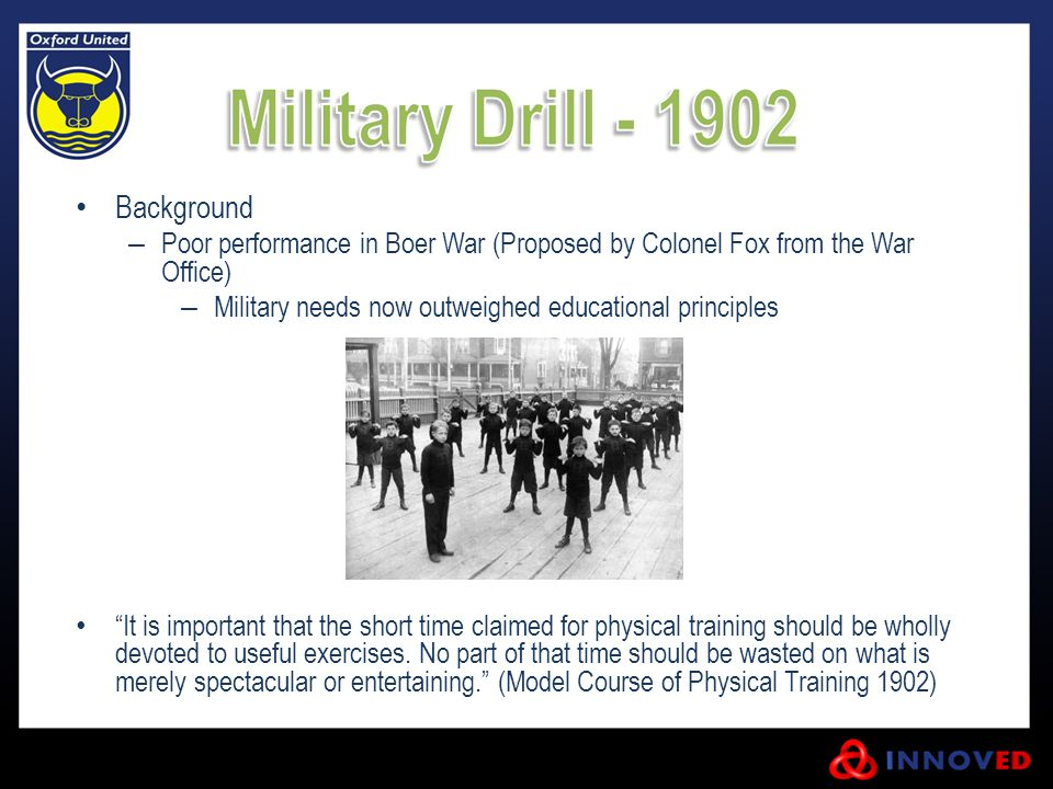 Background – Poor performance in Boer War (Proposed by Colonel Fox from the War Office) – Military needs now outweighed educational principles It is important that the short time claimed for physical training should be wholly devoted to useful exercises.