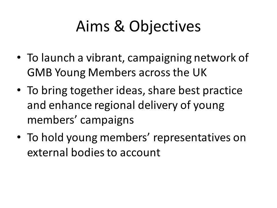 Aims & Objectives To launch a vibrant, campaigning network of GMB Young Members across the UK To bring together ideas, share best practice and enhance