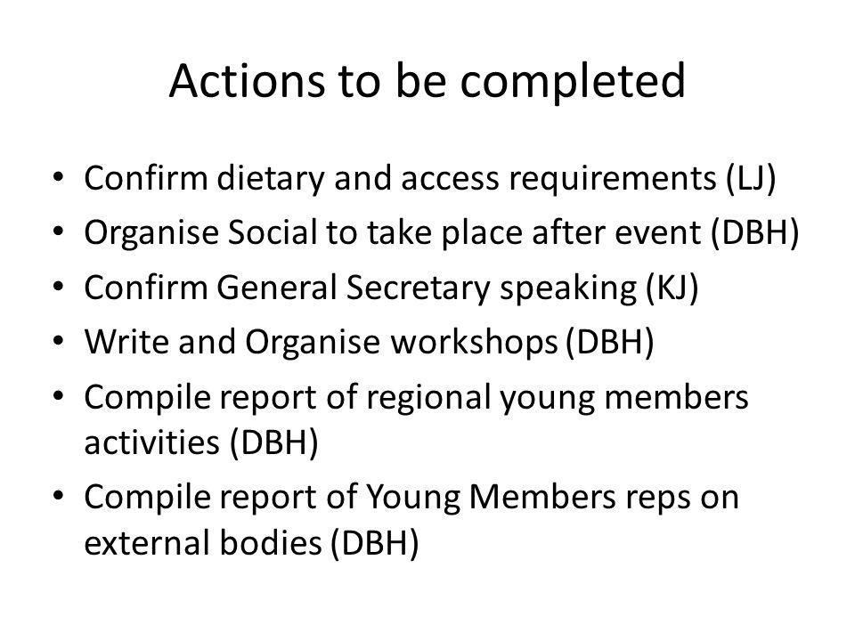Actions to be completed Confirm dietary and access requirements (LJ) Organise Social to take place after event (DBH) Confirm General Secretary speakin