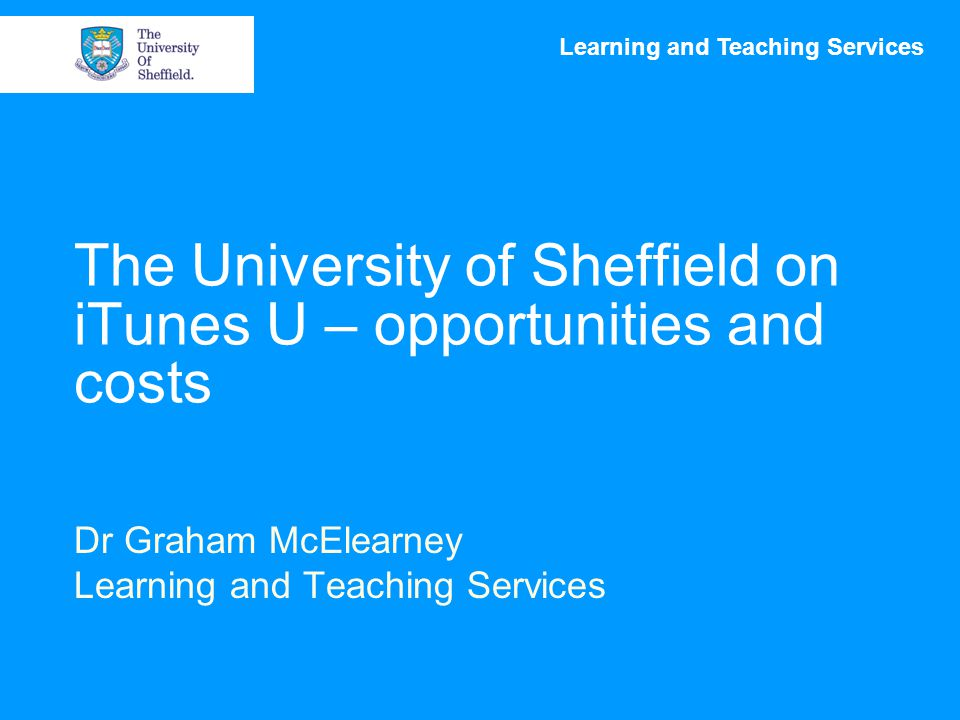 Learning and Teaching Services The University of Sheffield on iTunes U – opportunities and costs Dr Graham McElearney Learning and Teaching Services
