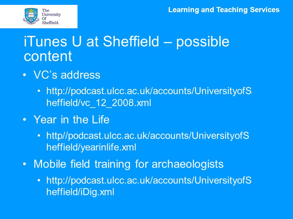 Learning and Teaching Services iTunes U at Sheffield – possible content VC's address http://podcast.ulcc.ac.uk/accounts/UniversityofS heffield/vc_12_2008.xml Year in the Life http//podcast.ulcc.ac.uk/accounts/UniversityofS heffield/yearinlife.xml Mobile field training for archaeologists http://podcast.ulcc.ac.uk/accounts/UniversityofS heffield/iDig.xml
