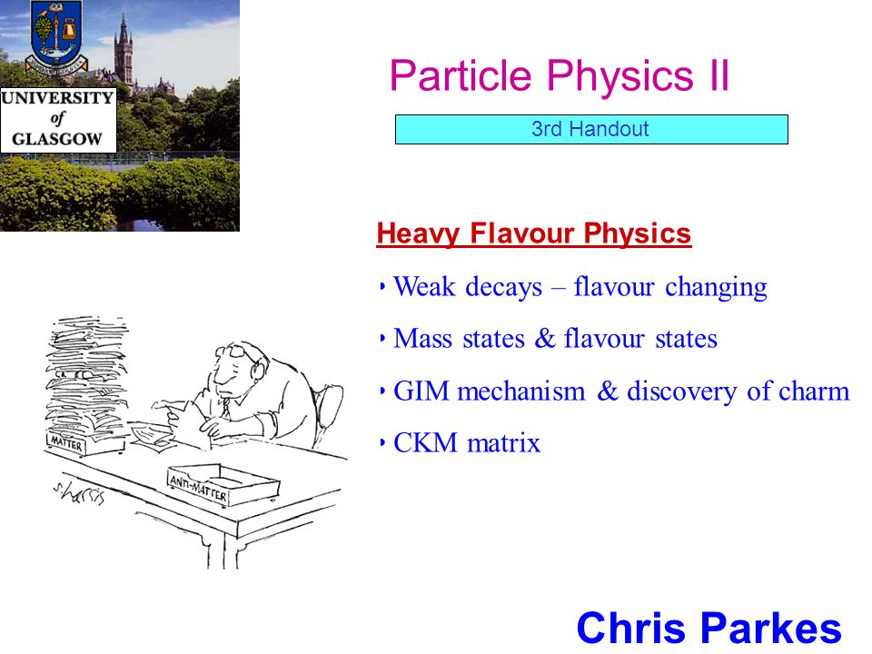 Particle Physics II Chris Parkes Heavy Flavour Physics Weak decays – flavour changing Mass states & flavour states GIM mechanism & discovery of charm CKM matrix 3rd Handout