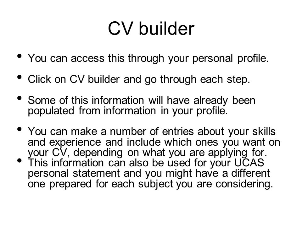 CV builder You can access this through your personal profile. Click on CV builder and go through each step. Some of this information will have already