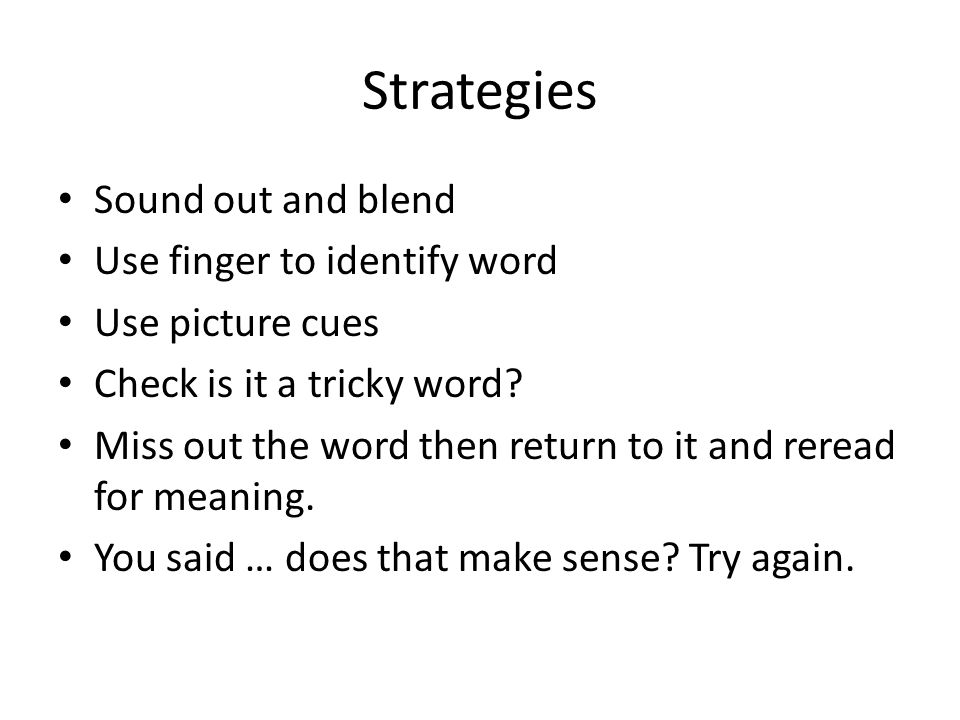 Strategies Sound out and blend Use finger to identify word Use picture cues Check is it a tricky word? Miss out the word then return to it and reread