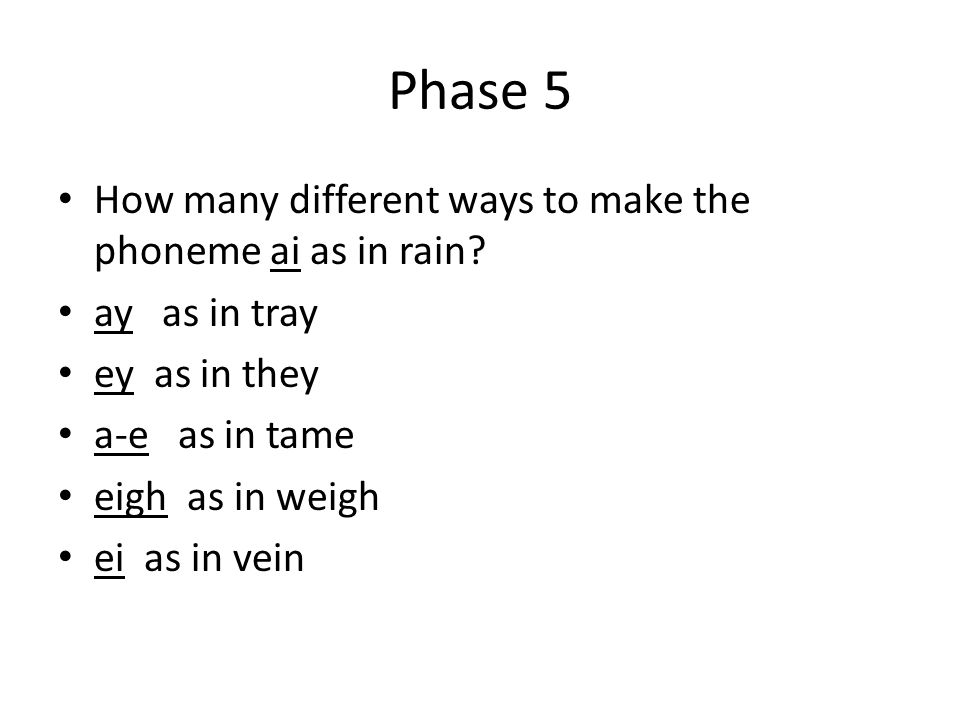Phase 5 How many different ways to make the phoneme ai as in rain? ay as in tray ey as in they a-e as in tame eigh as in weigh ei as in vein