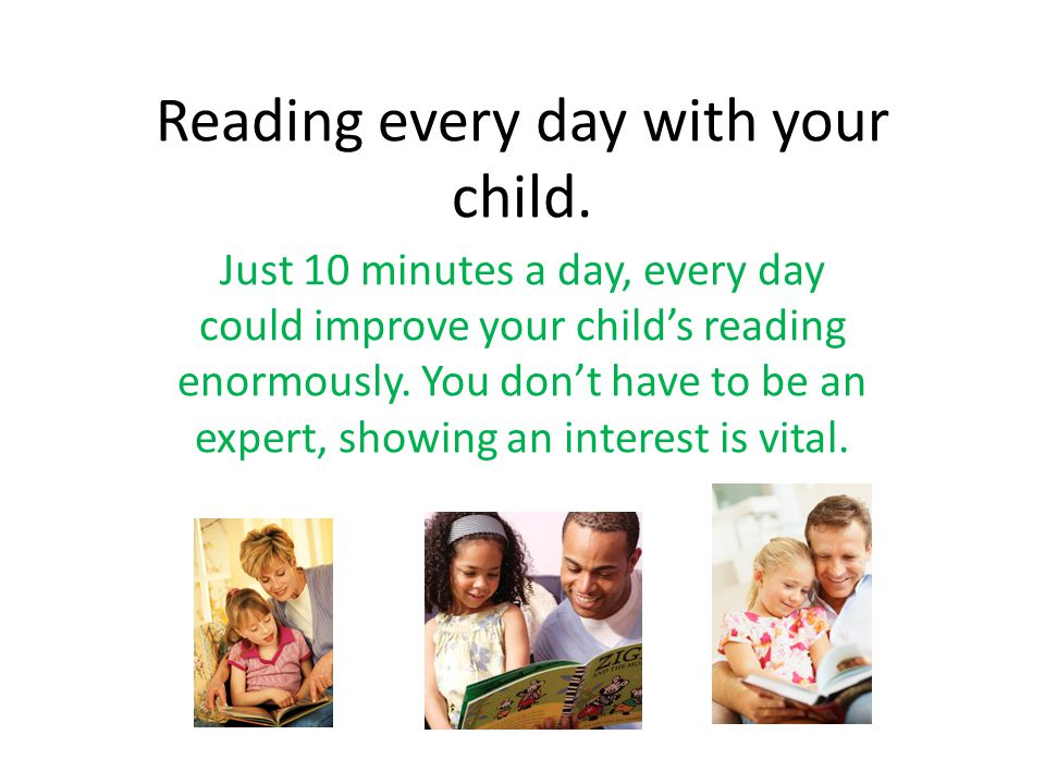 Reading every day with your child. Just 10 minutes a day, every day could improve your child's reading enormously. You don't have to be an expert, sho
