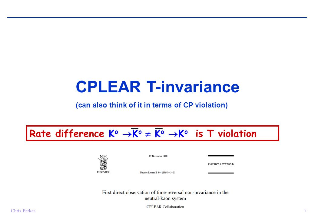 Chris Parkes7 CPLEAR T-invariance (can also think of it in terms of CP violation) Rate difference K o  K o  K o  K o is T violation