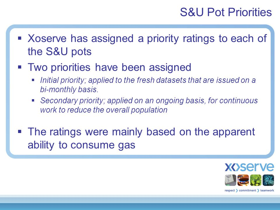S&U Pot Priorities  Xoserve has assigned a priority ratings to each of the S&U pots  Two priorities have been assigned  Initial priority; applied to the fresh datasets that are issued on a bi-monthly basis.