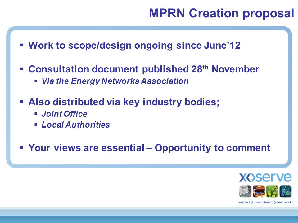  Work to scope/design ongoing since June'12  Consultation document published 28 th November  Via the Energy Networks Association  Also distributed via key industry bodies;  Joint Office  Local Authorities  Your views are essential – Opportunity to comment MPRN Creation proposal