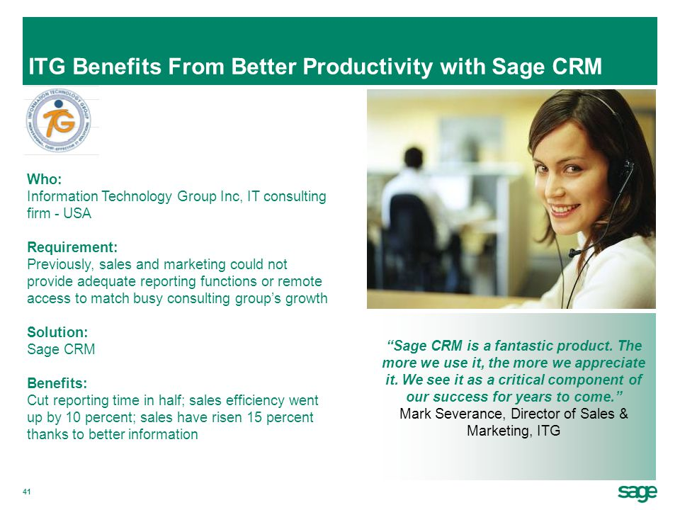 41 ITG Benefits From Better Productivity with Sage CRM Who: Information Technology Group Inc, IT consulting firm - USA Requirement: Previously, sales