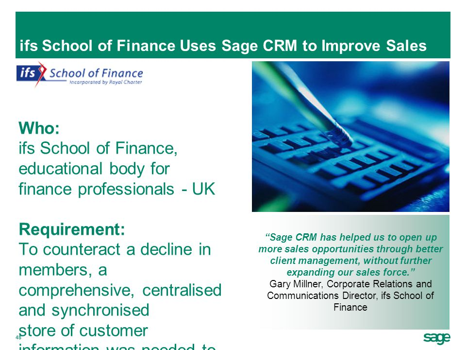 48 ifs School of Finance Uses Sage CRM to Improve Sales Who: ifs School of Finance, educational body for finance professionals - UK Requirement: To co