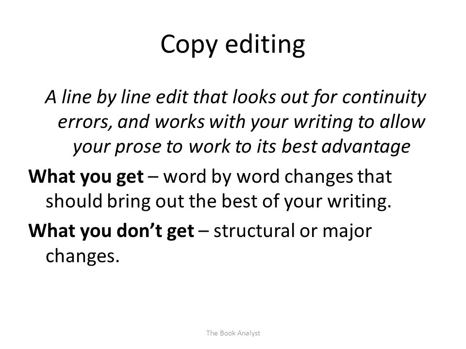 Copy editing A line by line edit that looks out for continuity errors, and works with your writing to allow your prose to work to its best advantage What you get – word by word changes that should bring out the best of your writing.