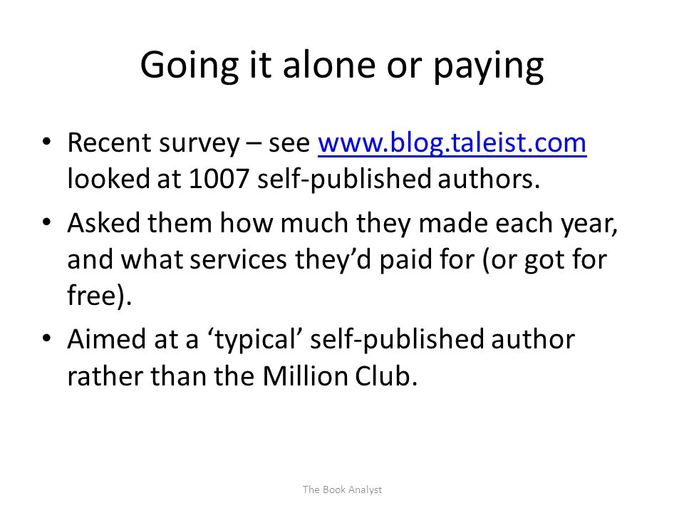 Going it alone or paying Recent survey – see www.blog.taleist.com looked at 1007 self-published authors.www.blog.taleist.com Asked them how much they made each year, and what services they'd paid for (or got for free).