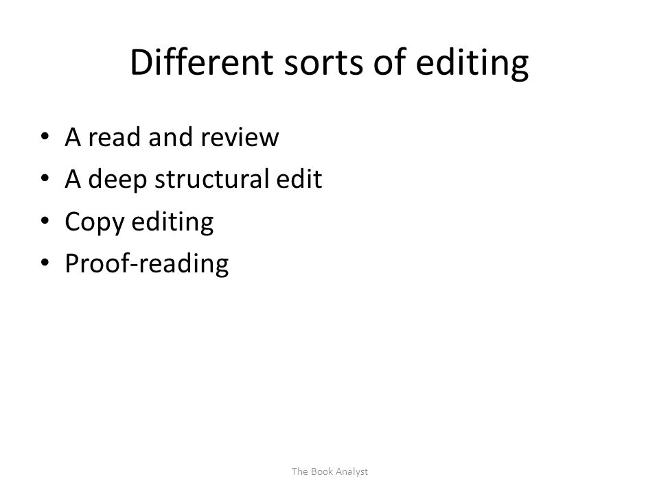 Different sorts of editing A read and review A deep structural edit Copy editing Proof-reading The Book Analyst