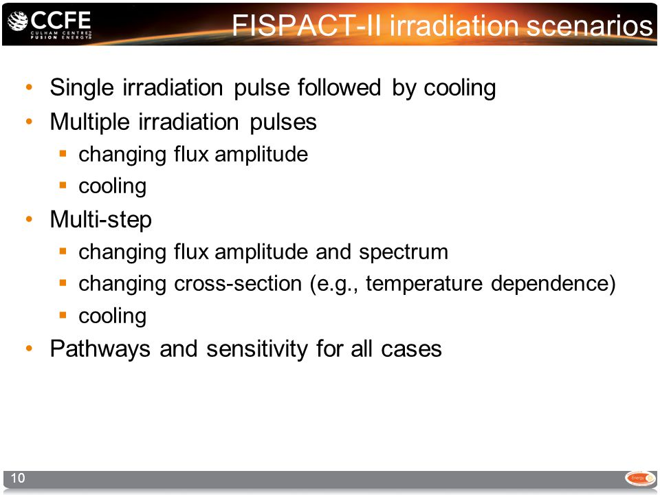 FISPACT-II irradiation scenarios Single irradiation pulse followed by cooling Multiple irradiation pulses  changing flux amplitude  cooling Multi-step  changing flux amplitude and spectrum  changing cross-section (e.g., temperature dependence)  cooling Pathways and sensitivity for all cases 10