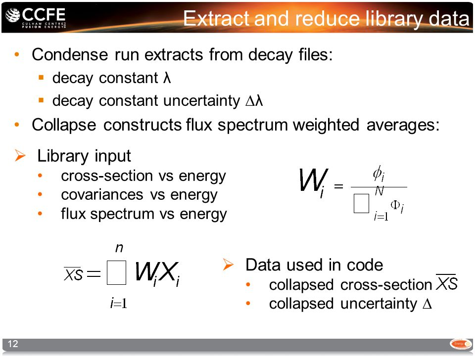 Extract and reduce library data Condense run extracts from decay files:  decay constant λ  decay constant uncertainty ∆λ Collapse constructs flux spectrum weighted averages: 12  Data used in code collapsed cross-section collapsed uncertainty ∆  Library input cross-section vs energy covariances vs energy flux spectrum vs energy