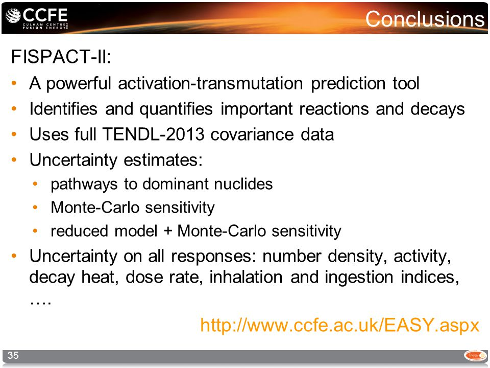 Conclusions FISPACT-II: A powerful activation-transmutation prediction tool Identifies and quantifies important reactions and decays Uses full TENDL-2013 covariance data Uncertainty estimates: pathways to dominant nuclides Monte-Carlo sensitivity reduced model + Monte-Carlo sensitivity Uncertainty on all responses: number density, activity, decay heat, dose rate, inhalation and ingestion indices, ….