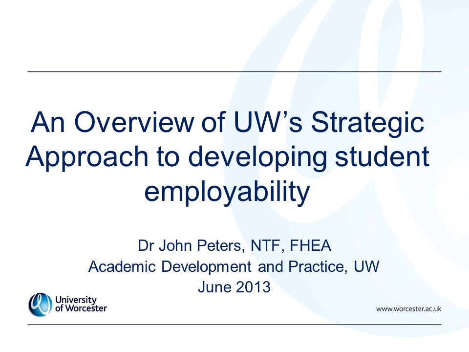 An Overview of UW's Strategic Approach to developing student employability Dr John Peters, NTF, FHEA Academic Development and Practice, UW June 2013