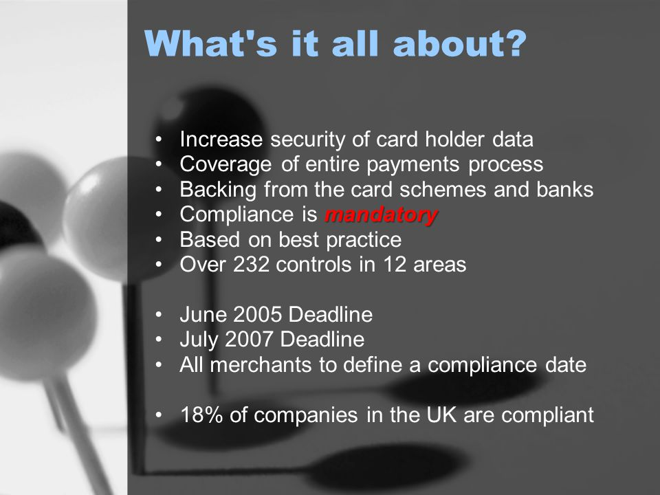 What's it all about? Increase security of card holder data Coverage of entire payments process Backing from the card schemes and banks mandatoryCompli