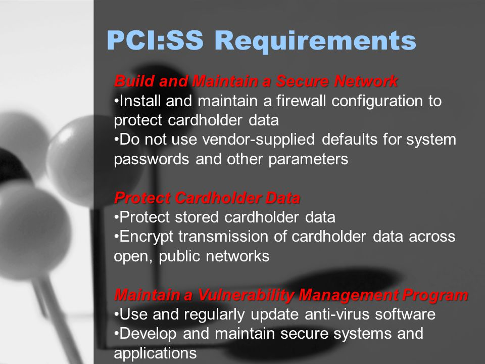 PCI:SS Requirements Build and Maintain a Secure Network Install and maintain a firewall configuration to protect cardholder data Do not use vendor-supplied defaults for system passwords and other parameters Protect Cardholder Data Protect stored cardholder data Encrypt transmission of cardholder data across open, public networks Maintain a Vulnerability Management Program Use and regularly update anti-virus software Develop and maintain secure systems and applications