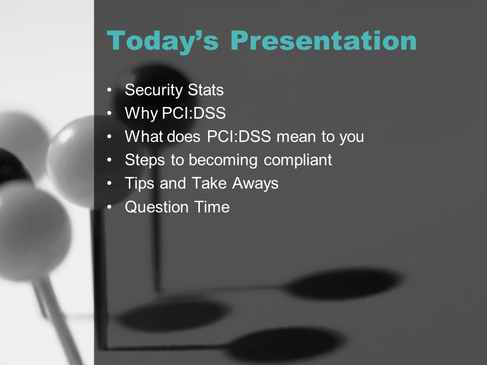 Today's Presentation Security Stats Why PCI:DSS What does PCI:DSS mean to you Steps to becoming compliant Tips and Take Aways Question Time