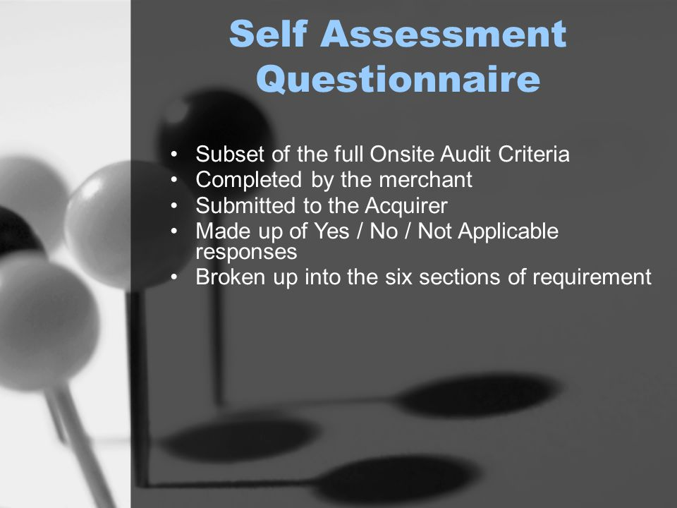 Self Assessment Questionnaire Subset of the full Onsite Audit Criteria Completed by the merchant Submitted to the Acquirer Made up of Yes / No / Not Applicable responses Broken up into the six sections of requirement