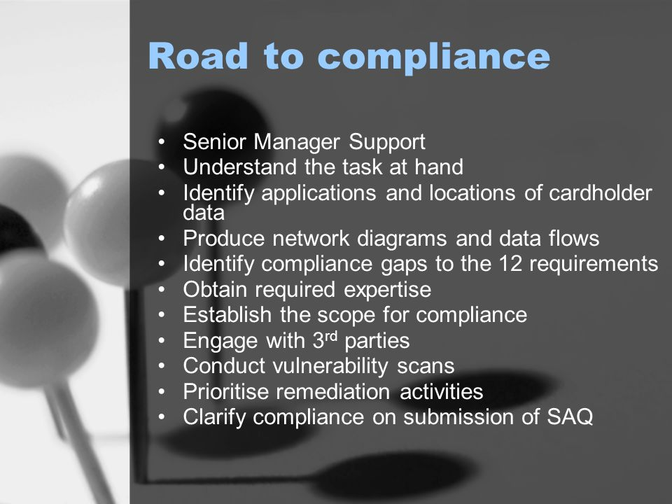 Road to compliance Senior Manager Support Understand the task at hand Identify applications and locations of cardholder data Produce network diagrams and data flows Identify compliance gaps to the 12 requirements Obtain required expertise Establish the scope for compliance Engage with 3 rd parties Conduct vulnerability scans Prioritise remediation activities Clarify compliance on submission of SAQ
